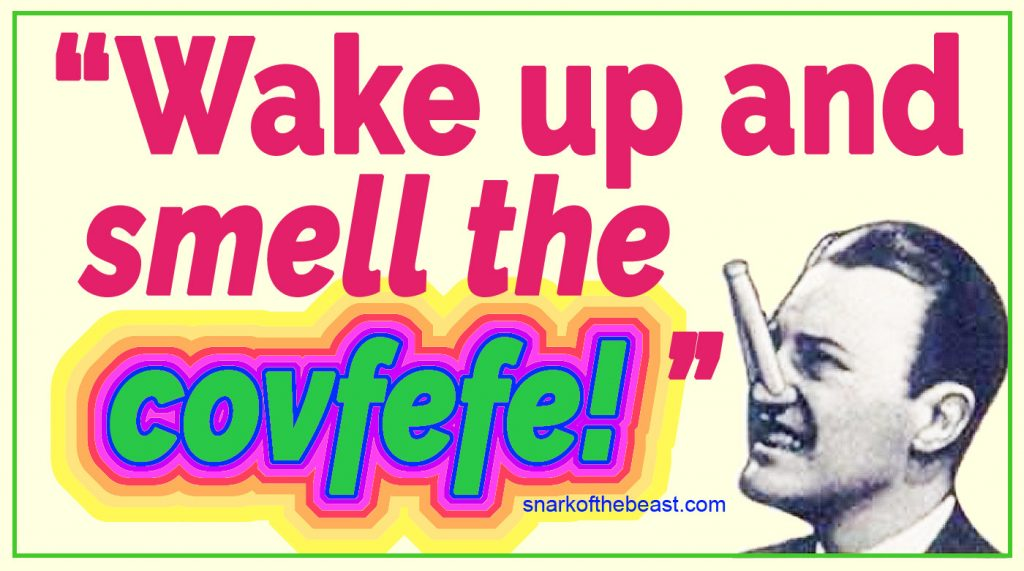 """""""Wake up and smell the covfefe!"""" ~ Your morning dose of caffeine brought to you by your Presidential Administration."""